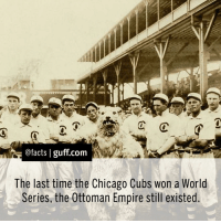 Baseball, Chicago, and Memes: @facts I guff com  The last time the Chicago Cubs won a World  Series, the Ottoman Empire still existed. (That was in 1908. The Ottoman Empire dissolved in 1922.) But it could all change tonight in the final game of the 2016 World Series. Who are you rooting for? Facts ChicagoCubs WorldSeries Baseball ClevelandIndians Indians GoCubsGo FlyTheW
