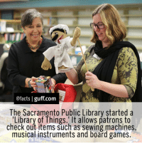 Memes, Library, and Sacramento: @facts I guff com  The Sacramento Public Library started a  Library of Things. It allows patrons to  check out items such as sewing machines  musical instruments and board games Facts SacramentoPublicLibrary Library LibraryOfThings Useful Awesome