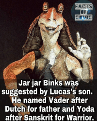 starwars jedi darkvador like4like commentforcomment lukecage factsofcomics factsofcomic facts: FACTS  Jar jar Binks was  suggested by Lucas's son.  He named Vader after  Dutch for father and Yoda  after Sanskrit for Warrior. starwars jedi darkvador like4like commentforcomment lukecage factsofcomics factsofcomic facts