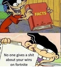 Facts, Memes, and Shit: FACTS  No one gives a shit  about your wins  on fortnite I do