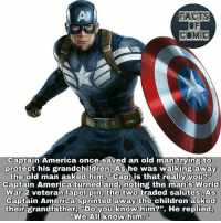 "America, Children, and Facts: FACTS  OF  COMIC  Captain America once saved an old man trving to  protect his grandchildren, As he was walking away  the old man asked him, ""Cap, is that really youB  Captain America turned and, noting the man's World  War 2 veteran lapel pin, the two traded salutes, As  Captain America sprinted away the children asked  their grandfather ""Do you know him2"". He replied,  We Al know him."" marvelousfacts marvel marvelentertainment marvelcinematicuniverse marveluniverse marvelcomics marvelstudios avengersinfinitywar captionAmerica like4like comic commentforcomment facts factsofcomics factsofcomic civilwar"