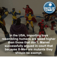 Arguing, Memes, and X-Men: FACTS OF  IMI  In the USA, importing toys  resembling humans are taxed higher  than those that don't. Marvel  successfully argued in court that  because X-Men are mutants the  should be exempt Marvel Fact! FactsosComics