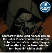 Scarecrow-Joker Fact! factsofcomics: FACTS OF  IMI  Scarecrow once used his fear gas on  the Joker to see what he was afraid  of. To Scarecrow's surprise, the gas  had no effect on the Joker, who in  turn beat him with a chair. Scarecrow-Joker Fact! factsofcomics
