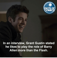 Facts, Memes, and The Flash: FACTS OF  In an interview, Grant Gustin stated  he likes to play the role of Barry  Allen more than the Flash. Grant Gustin Fact! factsofcomics