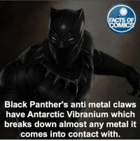 Black Panther Fact! FactsOfComics: FACTS OF  MI  Black Panther's anti metal claws  have Antarctic Vibranium which  breaks down almost any metal it  comes into contact with. Black Panther Fact! FactsOfComics
