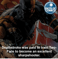 Deathstroke Fact! factsofcomics: FACTS OF  MI  Deathstroke was paid to train Two-  Face to become an excellent  sharpshooter. Deathstroke Fact! factsofcomics