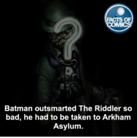 The Riddler Fact! factsofcomics: FACTS OF  MMI  Batman outsmarted The Riddler so  bad, he had to be taken to Arkham  Asylum. The Riddler Fact! factsofcomics