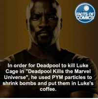 "Memes, 🤖, and Luke Cage: FACTS OF  MMI  In order for Deadpool to kill Luke  Cage in ""Deadpool Kills the Marvel  Universe"", he used PYM particles to  shrink bombs and put them in Luke's  coffee. Luke Cage-Deadpool Fact! factsofcomics"