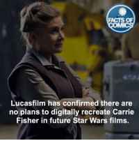 Carrie Fisher Fact! factsofcomics: FACTS OF  MMI  Lucasfilm has confirmed there are  no plans to digitally recreate Carrie  Fisher in future Star Wars films Carrie Fisher Fact! factsofcomics