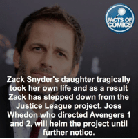 Facts, Family, and Life: FACTS OF  MMI  Zack Snyder's daughter tragically  took her own life and as a result  Zack has stepped down from the  Justice League project. Joss  Whedon who directed Avengers 1  and 2, will helm the project until  further notice. Thoughts and prayers go out to Zack and his family. wearewithyouzacksnyder FactsOfComics