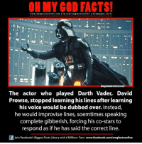 Darth Vader, Facebook, and Facts: facts online.com I fb.com/om g factsonline I eoh facts  www.omgf hmygod Kickass Facts  The actor who played Darth Vader, David  Prowse, stopped learning his lines after learning  his voice would be dubbed over. Instead  he would improvise lines, soemtimes speaking  complete gibberish, forcing his co-stars to  respond as if he has said the correct line.  F Join Facebook's Biggest Facts Library with 6 Million+ Fans- www.facebook.com/omgfactsonline
