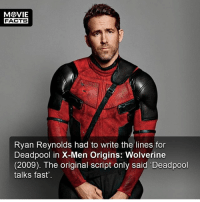 Please follow our other account @MovieFacts? -- Must Follow 🎥 - @MovieFacts 🎥 - @MovieFacts 🎥 - @MovieFacts: FACTS  Ryan Reynolds had to write the lines for  Deadpool in X-Men Origins: Wolverine  (2009). The original script only said 'Deadpool  talks fast' Please follow our other account @MovieFacts? -- Must Follow 🎥 - @MovieFacts 🎥 - @MovieFacts 🎥 - @MovieFacts