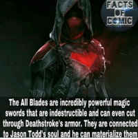 Facts, Memes, and Connected: FACTS  The All Blades are incredibly powerful magic  swords that are indestructible and can even cut  through Deathstroke's armor. They are connected  to Jason Todd's soul and he can materialize them Art by @bosslogic dccinematicuniverse dcfacts dccomics dcuniverse dcentertianment dcevents batfamily redhood jasontood like4like commentforcomment factsofcomics facts