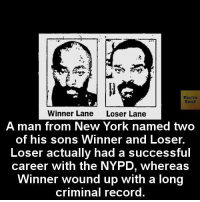 loser: Facts  Winner Lane  Loser Lane  A man from New York named two  of his sons Winner and Losser.  Loser actually had a successful  career with the NYPD, whereas  Winner wound up with a long  criminal record.
