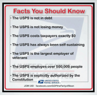 postal service: Facts You Should Know  The USPS is not in debt  The USPS is not losing money  The USPS costs taxpayers exactly $0  The USPS has always been self-sustaining  The USPS is the largest employer of  veterans  The USPS employes over 500,000 people  The USPS is explicitly authorized by the  Constitution  UNITED STATES  POSTAL SERVICE  JOIN US! facebook.com/GOPthePartyofMean