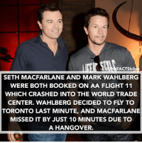 Crazy😳: FACTSbib  SETH MACFARLANE AND MARK WAHLBERG  WERE BOTH BOOKED ON AA FLIGHT 11  WHICH CRASHED INTO THE WORLD TRADE  CENTER. WAHLBERG DECIDED TO FLY TO  TORONTO LAST MINUTE, AND MACFARLANE  MISSED IT BY JUST 10 MINUTES DUE TO  A HANGOVER. Crazy😳