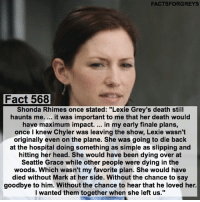"""Memes, 🤖, and Shonda Rhimes: FACTSFORGREYS  Fact 568  Shonda Rhimes once stated: """"Lexie Grey's death still  haunts me. it was important to me that her death would  have maximum impact  in my early finale plans,  once I knew Chyler was leaving the show, Lexie wasn't  originally even on the plane. She was going to die back  at the hospital doing something as simple as slipping and  hitting her head. She would have been dying over at  Seattle Grace while other people were dying in the  woods. Which wasn't my favorite plan. She would have  died without Mark at her side. Without the chance to say  goodbye to him. Without the chance to hear that he loved her.  I wanted them together when she left us."""" Fact 568😱 Shonda Rhimes once stated: """"Lexie Grey's death still haunts me. ... it was important to me that her death have maximum impact. ... in my early finale plans, once I knew Chyler was leaving the show, Lexie wasn't originally even on the plane. She was going to die back at the hospital doing something as simple as slipping and hitting her head. She would have been dying over at Seattle Grace while other people were dying in the woods. Which wasn't my favorite plan. She would have died without Mark by her side. Without the chance to say goodbye to him. Without the chance to hear that he loved her. I wanted them together when she left us."""" — factsforgreys_shonda factsforgreys_chyler greys greysanatomy chylerleigh lexiegrey slexie shondarhimes shondaland abc ga tgit like facts likeforlike like4like dancemoms"""