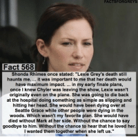 """Memes, 🤖, and Shonda Rhimes: FACTSFORGREYS  Fact 568  Shonda Rhimes once stated: """"Lexie Grey's death still  haunts me. it was important to me that her death would  have maximum impact.  in my early finale plans,  once I knew Chyler was leaving the show, Lexie wasn't  originally even on the plane. She was going to die back  at the hospital doing something as simple as slipping and  hitting her head. She would have been dying over at  Seattle Grace while other people were dying in the  woods. Which wasn't my favorite plan. She would have  died without Mark at her side. Without the chance to say  goodbye to him. Without the chance to hear that he loved her.  I wanted them together when she left us."""" Now this fact is going to haunt me, Happy Valentine's Day! 💝 GreysAnatomy"""