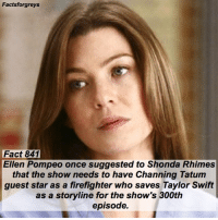Fact 841😱 Ellen Pompeo once suggested to Shonda Rhimes that the show needs to have Channing Tatum guest star as a firefighter who saves Taylor Swift as a storyline for the show's 300th episode. — factsforgreys_ellen factsforgreys_shonda greys greysanatomy ellenpompeo meredithgrey merder dempeo shondarhimes channingtatum taylorswift shondaland abc ga tgit like facts like4like likeforlike dancemoms: Factsforgreys  Fact 841  Ellen Pompeo once suggested to Shonda Rhimes  that the show needs to have Channing Tatum  guest star as a firefighter who saves Taylor Swift  as a storyline for the show's 300th  episode. Fact 841😱 Ellen Pompeo once suggested to Shonda Rhimes that the show needs to have Channing Tatum guest star as a firefighter who saves Taylor Swift as a storyline for the show's 300th episode. — factsforgreys_ellen factsforgreys_shonda greys greysanatomy ellenpompeo meredithgrey merder dempeo shondarhimes channingtatum taylorswift shondaland abc ga tgit like facts like4like likeforlike dancemoms