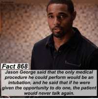 Abc, Facts, and Memes: Factsforgreys  Fact 868  Jason George said that the only medical  procedure he could perform would be an  intubation, and he said that if he were  given the opportunity to do one, the patient  would never talk again. Fact 868😱 Jason George said that the only medical procedure he could perform would be an intubation, and he said that if he were given the opportunity to do one, the patient would never talk again. — Check out my post a couple posts back about the contest I'm hosting! TODAY IS THE LAST DAY TO ENTER! The winner gets a t-shirt autographed by Chandra Wilson (Bailey)! The contest closes at 11:59pm tonight. — factsforgreys_jason greys greysanatomy jasonwinstongeorge jasongeorge benwarren benley intubation shondaland abc ga tgit like facts likeforlike like4like dancemoms