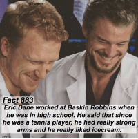 Abc, Facts, and Memes: Factsforgreys  Fact 883  Eric Dane worked at Baskin Robbins when  he was in high school. He said that since  he was a tennis player, he had really strong  arms and he really liked icecream  arms and he realy liked icecream Fact 883😱 Eric Dane worked at Baskin Robbins when he was in high school. He said that since he was a tennis player, he had really strong arms and he really liked icecream. — factsforgreys_eric greys greysanatomy ericdane marksloan mcsteamy slexie baskinrobbins shondaland abc ga tgit like facts likeforlike like4like dancemoms