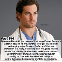 """Fact 914😱 🚨 BREAKING NEWS 🚨 Giacomo Gianniotti has revealed that we will meet DeLuca's sister in season 14. He said that we'll get to see them exchanging some blows in Italian and that her profession is """"a very interesting one. It's going to keep a lot of doctors on their toes, make some doctors uncomfortable, and some will be glad about her coming on."""" He said that she'll stir things up with a European background and take on medicine. — TAG A FRIEND🎉 *and all of you guessing """"hooker"""" or """"stripper"""" aren't correct- it says in the fact that she is a type of doctor. — factsforgreys_giacomo greys greysanatomy giacomogianniotti andrewdeluca sister shondaland abc italian ga tgit like facts like4like likeforlike dancemoms: FACTSFORGREYS  Fact 914  Giacomo Gianniotti has revealed that we will meet DeLuca's  sister in season 14. He said that we'II get to see them  exchanging some blows in Italian and that her  profession is a very interesting one. It's going to keep  a lot of the doctors on their toes, make some doctors  uncomfortable, and some will be glad about her  coming on."""" He said that she'll stir things up  with a European background and take on medicine. Fact 914😱 🚨 BREAKING NEWS 🚨 Giacomo Gianniotti has revealed that we will meet DeLuca's sister in season 14. He said that we'll get to see them exchanging some blows in Italian and that her profession is """"a very interesting one. It's going to keep a lot of doctors on their toes, make some doctors uncomfortable, and some will be glad about her coming on."""" He said that she'll stir things up with a European background and take on medicine. — TAG A FRIEND🎉 *and all of you guessing """"hooker"""" or """"stripper"""" aren't correct- it says in the fact that she is a type of doctor. — factsforgreys_giacomo greys greysanatomy giacomogianniotti andrewdeluca sister shondaland abc italian ga tgit like facts like4like likeforlike dancemoms"""