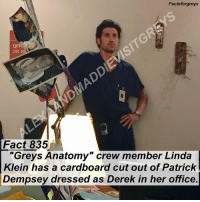 "Fact 835😱 ""Grey's Anatomy"" crew member Linda Klein has a cardboard cutout of Patrick Dempsey dressed as Derek in her office. — My mom took this photo when I visited the @greysabc set in December! I'm going to start posting more facts that I picked up on the set, as well as some photos from my visit! To see more pictures of my set visit (and some of me with members of the cast), follow @alexaandmaddievisitgreys ! *PLEASE READ: ""Grey's Anatomy"" is filmed on a closed set. You can not visit the set unless you personally know a cast or crew member. To read about how I got to visit the set, read the first post on @alexaandmaddievisitgreys !* — factsforgreys_crew factsforgreys_patrick greys greysanatomy patrickdempsey derekshepherd mcdreamy merder lindaklein shondaland abc ga tgit like facts likeforlike like4like dancemoms: Factsforgreys  OFF  Fact 835  ""Greys Anatomy"" crew member Linda  Klein has a cardboard cut out of Patrick  Dempsey dressed as Derek in her office Fact 835😱 ""Grey's Anatomy"" crew member Linda Klein has a cardboard cutout of Patrick Dempsey dressed as Derek in her office. — My mom took this photo when I visited the @greysabc set in December! I'm going to start posting more facts that I picked up on the set, as well as some photos from my visit! To see more pictures of my set visit (and some of me with members of the cast), follow @alexaandmaddievisitgreys ! *PLEASE READ: ""Grey's Anatomy"" is filmed on a closed set. You can not visit the set unless you personally know a cast or crew member. To read about how I got to visit the set, read the first post on @alexaandmaddievisitgreys !* — factsforgreys_crew factsforgreys_patrick greys greysanatomy patrickdempsey derekshepherd mcdreamy merder lindaklein shondaland abc ga tgit like facts likeforlike like4like dancemoms"