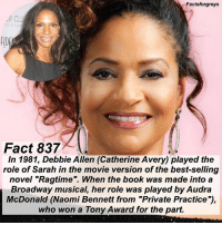 "Abc, Facts, and Memes: Factsforgreys  R CLU  FIDE  Fact 837  In 1981, Debbie Allen (Catherine Avery) played the  role of Sarah in the movie version of the best-selling  novel ""Ragtime"". When the book was made into a  Broadway musical, her role was played by Audra  McDonald (Naomi Bennett from ""Private Practice""),  who won a Tony Award for the part. Fact 837😱 In 1981, Debbie Allen (Catherine Avery) played the role of Sarah in the movie version of the best-selling novel ""Ragtime"". When the book was made into a Broadway musical, her role was played by Audra McDonald (Naomi Bennett from ""Private Practice""), who won a Tony Award for the part. — factsforgreys_debbie greys greysanatomy pp privatepractice debbieallen catherineavery sarah ragtime broadway broadwaymusical audramcdonald naomibennett tonyawards shondaland abc ga tgit like facts like4like likeforlike dancemoms"