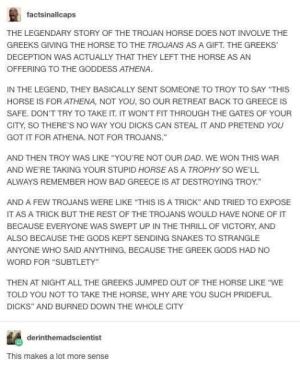 "User explains the actual event sequence of the Trojan Horse myth: factsinallcaps  THE LEGENDARY STORY OF THE TROJAN HORSE DOES NOT INVOLVE THE  GREEKS GIVING THE HORSE TO THE TROJANS AS A GIFT. THE GREEKS  DECEPTION WAS ACTUALLY THAT THEY LEFT THE HORSE AS AN  OFFERING TO THE GODDESS ATHENA  IN THE LEGEND, THEY BASICALLY SENT SOMEONE TO TROY TO SAY ""THIS  HORSE IS FOR ATHENA, NOT YOU, SO OUR RETREAT BACK TO GREECE IS  SAFE. DON'T TRY TO TAKE IT. IT WON'T FIT THROUGH THE GATES OF YOUR  CITY, SO THERE'S NO WAY YOU DICKS CAN STEAL IT AND PRETEND YOU  GOT IT FOR ATHENA. NOT FOR TROJANS.""  AND THEN TROY WAS LIKE ""YOU'RE NOT OUR DAD. WE WON THIS WAR  AND WE'RE TAKING YOUR STUPID HORSE AS A TROPHY SO WE'LL  ALWAYS REMEMBER HOW BAD GREECE IS AT DESTROYING TROY.""  AND A FEW TROJANS WERE LIKE ""THIS IS A TRICK"" AND TRIED TO EXPOSE  IT AS A TRICK BUT THE REST OF THE TROJANS WOULD HAVE NONE OF IT  BECAUSE EVERYONE WAS SWEPT UP IN THE THRILL OF VICTORY, AND  ALSO BECAUSE THE GODS KEPT SENDING SNAKES TO STRANGLE  ANYONE WHO SAID ANYTHING, BECAUSE THE GREEK GODS HAD NO  WORD FOR ""SUBTLETY""  THEN AT NIGHT ALL THE GREEKS JUMPED OUT OF THE HORSE LIKE ""WE  TOLD YOU NOT TO TAKE THE HORSE, WHY ARE YOU SUCH PRIDEFUL  DICKS"" AND BURNED DOWN THE WHOLE CITY  derinthemadscientist  This makes a lot more sense User explains the actual event sequence of the Trojan Horse myth"