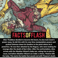 Anime, Batman, and Facts: FACTSOFFLASH  After Thaddeus decided to become Kid Zoom, he also took Zoom's  power away. He did this with his new time manipulation powers and  pushed Zolomon down his timeline to the point where he is  powerless. He was then attacked by the Rogues, who were looking for  revenge after the death of Bart Allen. After the confrontation, Libra  arrives with the Weather Wizard's baby son, asking him to join his  cause, but before Weather Wizard can make a choice, Thawne kills  the baby. This starts the battle that would end with Thawne's death. Finals are done! I'm back again sorry! - flash cwflash theflash flashpoint arrow dc marvel batman superman speedforce batmanvsuperman barryallen justiceleague dctv superhero facts comics mcu anime dccomics supervillain grantgustin wallywest
