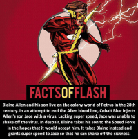 Batman, Facts, and Memes: FACTSOFFLASH  Blaine Allen and his son live on the colony world of Petrus in the 28th  century. In an attempt to end the Allen blood line, Cobalt Blue injects  Allen's son Jace with a virus. Lacking super speed, Jace was unable to  shake off the virus. In despair, Blaine takes his son to the Speed Force  in the hopes that it would accept him. It takes Blaine instead and  grants super speed to Jace so that he can shake off the sickness. ⚡️⚡️ - So many Flashes, but I'll try to go through them all! - My other IG Accounts @facts_of_heroes @webslingerfacts @yourpoketrivia ⠀⠀⠀⠀⠀⠀⠀⠀⠀⠀⠀⠀⠀⠀⠀⠀⠀⠀⠀⠀⠀⠀⠀⠀⠀⠀⠀⠀⠀⠀⠀⠀⠀⠀ ⠀⠀------------------------ blackflash lindapark batman johnfox maxmercury impulse inertia professorzoom danielwest godspeed savitar flashcw theflash hunterzolomon therogues flashcw justiceleague wallywest eobardthawne grantgustin ezramiller like4like batmanvsuperman bartallen zoom flash barryallen youngjustice jaygarrick