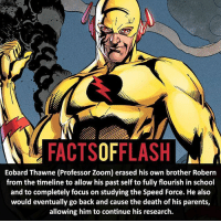 Batman, Facts, and Memes: FACTSOFFLASH  Eobard Thawne (Professor Zoom) erased his own brother Robern  from the timeline to allow his past self to fully flourish in school  and to completely focus on studying the Speed Force. He also  would eventually go back and cause the death of his parents,  allowing him to continue his research. ⚡️⚡️ - Eobard Thawne! - My other IG Accounts @facts_of_heroes @webslingerfacts @yourpoketrivia ⠀⠀⠀⠀⠀⠀⠀⠀⠀⠀⠀⠀⠀⠀⠀⠀⠀⠀⠀⠀⠀⠀⠀⠀⠀⠀⠀⠀⠀⠀⠀⠀⠀⠀ ⠀⠀------------------------ blackflash lindapark batman johnfox maxmercury impulse inertia professorzoom danielwest godspeed savitar flashcw theflash hunterzolomon therogues flashcw justiceleague wallywest eobardthawne grantgustin ezramiller like4like batmanvsuperman bartallen zoom flash barryallen youngjustice jaygarrick
