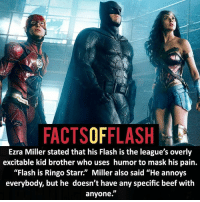 "Batman, Beef, and Facts: FACTSOFFLASH  Ezra Miller stated that his Flash is the league's overly  excitable kid brother who uses humor to mask his pain.  ""Flash is Ringo Starr."" Miller also said ""He annoys  everybody, but he doesn't have any specific beef with  anyone."" ⚡️⚡️ - Ezra Miller. - (putting old facts in the new layout) - My other IG Accounts @facts_of_heroes @webslingerfacts @yourpoketrivia ⠀⠀⠀⠀⠀⠀⠀⠀⠀⠀⠀⠀⠀⠀⠀⠀⠀⠀⠀⠀⠀⠀⠀⠀⠀⠀⠀⠀⠀⠀⠀⠀⠀⠀ ⠀⠀------------------------ blackflash lindapark batman johnfox maxmercury impulse inertia professorzoom danielwest godspeed savitar flashcw theflash hunterzolomon therogues flashcw justiceleague wallywest eobardthawne grantgustin ezramiller like4like batmanvsuperman bartallen zoom flash barryallen youngjustice jaygarrick"