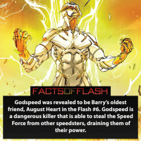 Anime, Batman, and Facts: FACTSOFFLASH  Godspeed was revealed to be Barry's oldest  friend, August Heart in the Flash #6. Godspeed is  a dangerous killer that is able to steal the Speed  Force from other speedsters, draining them of  their power. Godspeed! Overrated or Underrated?⚡️ - flash cwflash theflash flashpoint arrow dc marvel batman superman speedforce batmanvsuperman barryallen justiceleague dctv superhero facts comics mcu anime dccomics supervillain grantgustin wallywest