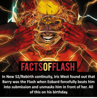 Batman, Birthday, and Facts: FACTSOFFLASH  In New 52/Rebirth continuity, Iris West found out that  Barry was the Flash when Eobard forcefully beats him  into submission and unmasks him in front of her. All  of this on his birthday. ⚡️⚡️ - His new origins and more in Flash 25 - Credit to @awsmcomicfacts - My other IG Accounts @facts_of_heroes @webslingerfacts @yourpoketrivia ⠀⠀⠀⠀⠀⠀⠀⠀⠀⠀⠀⠀⠀⠀⠀⠀⠀⠀⠀⠀⠀⠀⠀⠀⠀⠀⠀⠀⠀⠀⠀⠀⠀⠀ ⠀⠀------------------------ blackflash lindapark batman johnfox maxmercury impulse inertia professorzoom danielwest godspeed savitar flashcw theflash hunterzolomon therogues flashcw justiceleague wallywest eobardthawne grantgustin ezramiller like4like batmanvsuperman bartallen zoom flash barryallen youngjustice jaygarrick