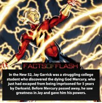 This is from Earth-2! Do you prefer New 52 or Pre-New 52 Jay Garrick? ⚡️ - flash cwflash theflash flashpoint arrow dc marvel batman superman speedforce batmanvsuperman barryallen justiceleague dctv superhero facts comics mcu anime dccomics supervillain grantgustin wallywest: FACTSOFFLASH  In the New 52, Jay Garrick was a struggling college  student who discovered the dying God Mercury, who  just had escaped from being imprisoned for 5 years  by Darkseid. Before Mercury passed away, he saw  greatness in Jay and gave him his powers. This is from Earth-2! Do you prefer New 52 or Pre-New 52 Jay Garrick? ⚡️ - flash cwflash theflash flashpoint arrow dc marvel batman superman speedforce batmanvsuperman barryallen justiceleague dctv superhero facts comics mcu anime dccomics supervillain grantgustin wallywest