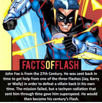 Anime, Batman, and Facts: FACTSOFFLASH  John Fox is from the 27th Century. He was sent back in  time to get help from one of the three Flashes (Jay, Barry  or Wally) in order to defeat a villain back in his own  time. The mission failed, but a tachyon radiation that  sent him through time gave him superspeed. He would  then become his century's Flash. John Fox - - flash cwflash theflash flashpoint arrow dc marvel batman superman speedforce batmanvsuperman barryallen justiceleague dctv superhero facts comics mcu anime dccomics supervillain grantgustin wallywest