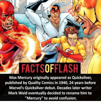 "Max Mercury!: FACTSOFFLASH  Max Mercury originally appeared as Quicksilver,  published by Quality Comics in 1940, 24 years before  Marvel's Quicksilver debut. Decades later writer  Mark Waid eventually decided to rename him to  ""Mercury"" to avoid confusion. Max Mercury!"