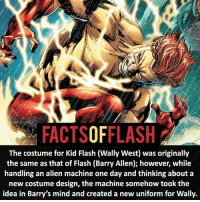 Anime, Batman, and Facts: FACTSOFFLASH  The costume for Kid Flash (Wally West) was originally  the same as that of Flash (Barry Allen); however, while  handling an alien machine one day and thinking about a  new costume design, the machine somehow took the  Idea in Barry's mind and created a new uniform for Wally. Sorry for not posting! Was spending time with my family for Thanksgiving Weekend! I hope you all had a great Thanksgiving!⚡️ - flash cwflash theflash flashpoint arrow dc marvel batman superman speedforce batmanvsuperman barryallen justiceleague dctv superhero facts comics mcu anime dccomics supervillain grantgustin wallywest