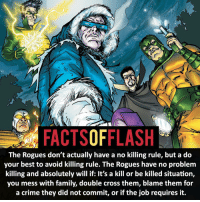 Batman, Crime, and Memes: FACTSOFFLASH  The Rogues don't actually have a no killing rule, but a do  your best to avoid killing rule. The Rogues have no problem  killing and absolutely will if: lt's a kill or be killed situation,  you mess with family, double cross them, blame them for  a crime they did not commit, or if the job requires it. ⚡️⚡️ - The Rogues actual rule!- My other IG Accounts @facts_of_heroes @webslingerfacts @yourpoketrivia ⠀⠀⠀⠀⠀⠀⠀⠀⠀⠀⠀⠀⠀⠀⠀⠀⠀⠀⠀⠀⠀⠀⠀⠀⠀⠀⠀⠀⠀⠀⠀⠀⠀⠀ ⠀⠀------------------------ jaiwest lindapark batman gorillagrodd maxmercury impulse inertia professorzoom danielwest godspeed savitar flashcw theflash supergirl therogues flashcw justiceleague wallywest eobardthawne grantgustin ezramiller like4like batmanvsuperman bartallen zoom flash barryallen youngjustice jaygarrick