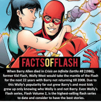Batman, Facts, and Memes: FACTSOFFLASH  When Barry Allen died in Crisis on Infinite Earths #8 (1986),  former Kid Flash, Wally West would take the mantle of the Flash  for the next 22 years with Barry not returning till 2008. Due to  this Wally's popularity far out grew Barry's and most kids  grew up only knowing who Wally is and not Barry. Even Wally's  Flash series, Flash Volume 2, is the highest-selling flash series  to date and consider to have the best stories. ⚡️⚡️ - Can you name what book this is image is from and what page? - My other IG Accounts @facts_of_heroes @webslingerfacts @yourpoketrivia ⠀⠀⠀⠀⠀⠀⠀⠀⠀⠀⠀⠀⠀⠀⠀⠀⠀⠀⠀⠀⠀⠀⠀⠀⠀⠀⠀⠀⠀⠀⠀⠀⠀⠀ ⠀⠀------------------------ blackflash lindapark batman gorillagrodd maxmercury impulse inertia professorzoom danielwest godspeed savitar flashcw theflash hunterzolomon therogues flashcw justiceleague wallywest eobardthawne grantgustin ezramiller like4like batmanvsuperman bartallen zoom flash barryallen youngjustice jaygarrick