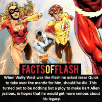 Batman, Facts, and Jealous: FACTSOFFLASH  When Wally West was the Flash he asked Jesse Quick  to take over the mantle for him, should he die. This  turned out to be nothing but a ploy to make Bart Allen  jealous, in hopes that he would get more serious about  his legacy ⚡️⚡️ - Bart never liked being Flash anyways! - My other IG Accounts @facts_of_heroes @webslingerfacts @yourpoketrivia ⠀⠀⠀⠀⠀⠀⠀⠀⠀⠀⠀⠀⠀⠀⠀⠀⠀⠀⠀⠀⠀⠀⠀⠀⠀⠀⠀⠀⠀⠀⠀⠀⠀⠀ ⠀⠀------------------------ blackflash lindapark batman johnfox maxmercury impulse inertia professorzoom danielwest godspeed savitar flashcw theflash hunterzolomon therogues flashcw justiceleague wallywest eobardthawne grantgustin ezramiller like4like batmanvsuperman bartallen zoom flash barryallen youngjustice jaygarrick