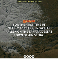 Memes, Nasa, and Camera: @factspert  FOR THE FIRST TIME IN  NEARLY 40 YEARS, SNOW HAS  FALLEN ON THE SAHARA DESERT  TOWN OF AIN SEFIRA. It snowed on December 19 in the Sahara Desert, and NASA's Landsat 7 satellite was there (or rather, hundreds of miles overhead) to see it. The photo comes from Landsat 7's Enhanced Thematic Mapper Plus visible-light camera, and depicts the first snowfall recorded in the massive African desert in 37 years. The snow-covered area depicted in the photo lies on the northern end of the desert, near the Moroccan-Algerian border and the town of Ain Safra.