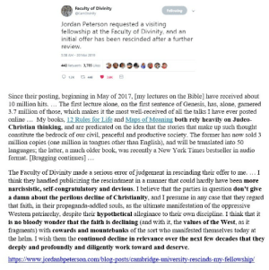 Jordan Peterson, self-proclaimed defender of Christian values, melts down after polite rejection from the Cambridge Faculty of Divinity (is this what 'turning the other cheek' looks like?): Faculty of Divinity  Jordan Peterson requested a visiting  fellowship at the Faculty of Divinity, and an  initial offer has been rescinded after a further  review  5:58 AM 20 Mar 2019  448 Retweets 3,75ks  Since their posting, beginning in May of 2017, [my lectures on the Bible] have received about  10 million hits. The first lecture alone, on the first sentence of Genesis, has, alone, garnered  3.7 million of those, which makes it the most well-received of all the talks I have ever posted  online... My books, 12 Rules for Life and Maps of Meaning both rely heavily on Judeo-  Christian thinking, and are predicated on the idea that the stories that make up such thought  constitute the bedrock of our civil, peaceful and productive society. The former has now sold 3  million copies (one million in tongues other than English), and will be translated into 50  languages; the latter, a much older book, was recently a New York Times bestseller in audio  format. [Bragging continues]  The Faculty of Divinity made a serious error of judgement in rescinding their offer to me. ...I  think they handled publicizing the rescindment in a manner that could hardly have been more  narcissistic, self-congratulatory and devious. I believe that the parties in question don't give  a damn about the perilous decline of Christianity, and I presume in any case that they regard  that faith, in their propaganda-addled souls, as the ultimate manifestation of the oppressive  Western patriarchy, despite their hypothetical allegiance to their own discipline. I think that it  is no bloody wonder that the faith is declining (and with it, the values of the West, as it  fragments) with cowards and mountebanks of the sort who manifested themselves today at  the helm. I wish them the continued decline in relevance over