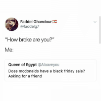 "Black Friday, Friday, and McDonalds: Faddel Ghandour  @faddelg7  ""How broke are you?'""  Me:  Queen of Egypt @Alaaveyou  Does mcdonalds have a black friday sale?  Asking for a friend Hi"