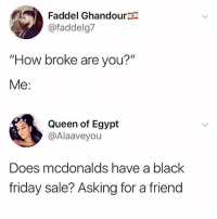 "Black Friday, Friday, and McDonalds: Faddel Ghandour  @faddelg7  ""How broke are you?""  Me:  Queen of Egypt  @Alaaveyou  Does mcdonalds have a black  friday sale? Asking for a friend You can't get any cheaper than a maccy dees"