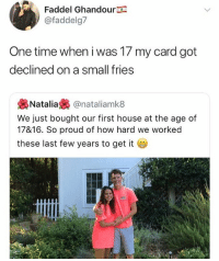 😂Another level: Faddel Ghandour  @faddelg7  One time when i was 17 my card got  declined on a small fries  裊Natalia裊@natal.amk8  We just bought our first house at the age of  17816. So proud of how hard we worked  these last few years to get it 😂Another level