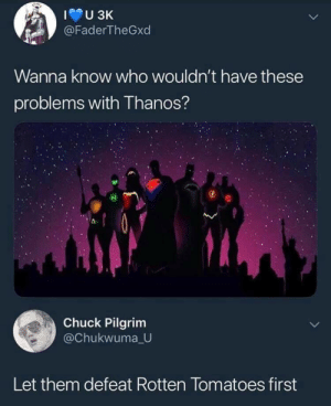 Savage: @FaderTheGxd  Wanna know who wouldn't have these  problems with Thanos?  Chuck Pilgrim  @Chukwuma U  Let them defeat Rotten Tomatoes first Savage