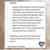"Being Alone, Lesbians, and Lgbt: fadical  people will honestly criticize lesbian  weddings no matter what like if  they both wear dresses then they're  ""enforcing traditional gender roles""  but if one of them wears a tux  they're ""imitating heterosexuality  but if they both wear tuxes then  they're ""proving that they're  basically men"" so like what the fuck  do you want us to wear lol  Nothing, cause the only way those  people will accept lesbians is in a  porno.  LGBT  UNITED  And there it is folks I think society should just leave us alone and mind their own heterosexual business. Because all this sh*t is just ridiculous. LGBT LGBTUN rainbownation rainbow_nation_us samesexmarriage lesbianproblems LoveIsLove LoveWins equality LGBTPride LGBTSupport Homosexual GayPride Lesbian Gay Bisexual Transgender Pansexual GenderEquality GenderFluid Questioning Asexual Androgyne Agender GenderQueer"