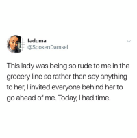 Hoe, Memes, and Rude: faduma  @SpokenDamsel  This lady was being so rude to me in the  grocery line so rather than say anything  to her, I invited everyone behind her to  go ahead of me. loday, l had time. Follow @hoe 🤡